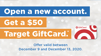 This image depicts a holiday offer - Open and account - Get $50.00 Target Gift Card. Offer valid between December 9th and December 13, 2020.